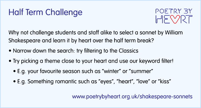 Half Term Challenge. Why not challenge students and staff alike to select a sonnet and learn it by heart over the half term break? Narrow down the search: try filtering to the Classics. Try picking a theme close to your heart and use our keyword filter! E.g. your favourite season winter or summer. E.g. Something romantic such as eyes, heart, love or kiss
